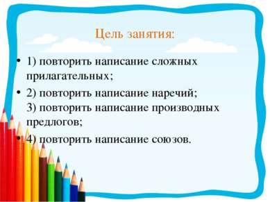 Цель занятия: 1) повторить написание сложных прилагательных; 2) повторить нап...