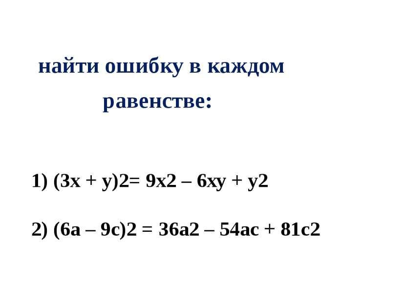 найти ошибку в каждом равенстве: (3х + у)2= 9х2 – 6ху + у2 (6a – 9c)2 = 36a2 ...