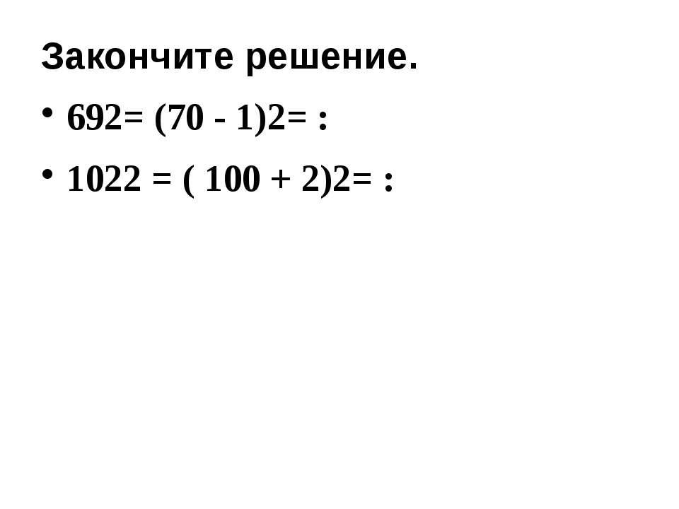Закончите решение. 692= (70 - 1)2= : 1022 = ( 100 + 2)2= :