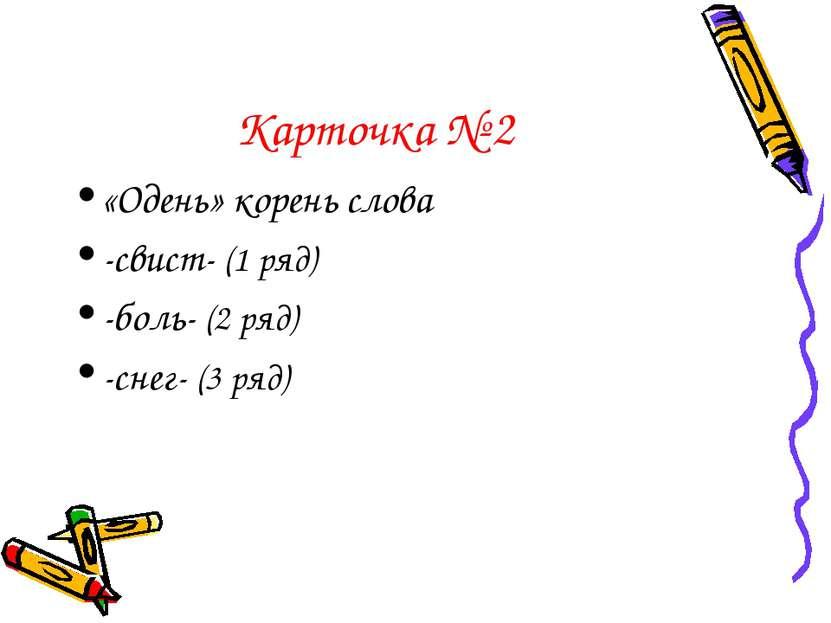 Карточка № 2 «Одень» корень слова -свист- (1 ряд) -боль- (2 ряд) -снег- (3 ряд)