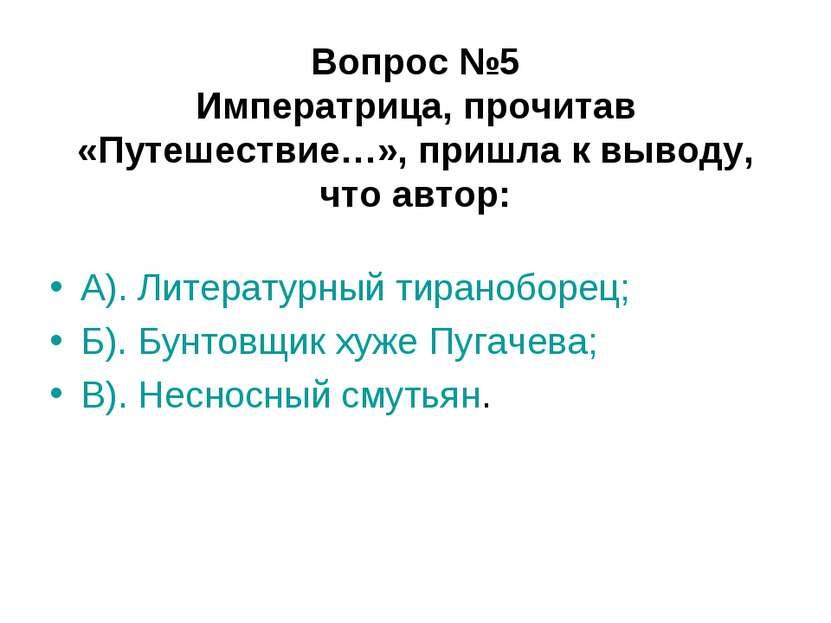 Вопрос №5 Императрица, прочитав «Путешествие…», пришла к выводу, что автор: А...