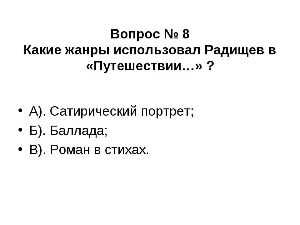 Вопрос № 8 Какие жанры использовал Радищев в «Путешествии…» ? А). Сатирически...