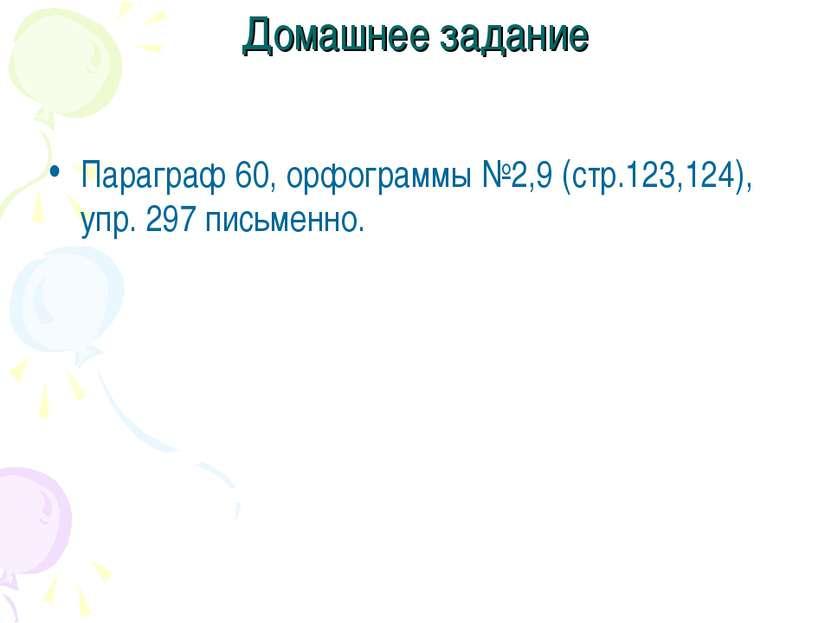 Домашнее задание Параграф 60, орфограммы №2,9 (стр.123,124), упр. 297 письменно.