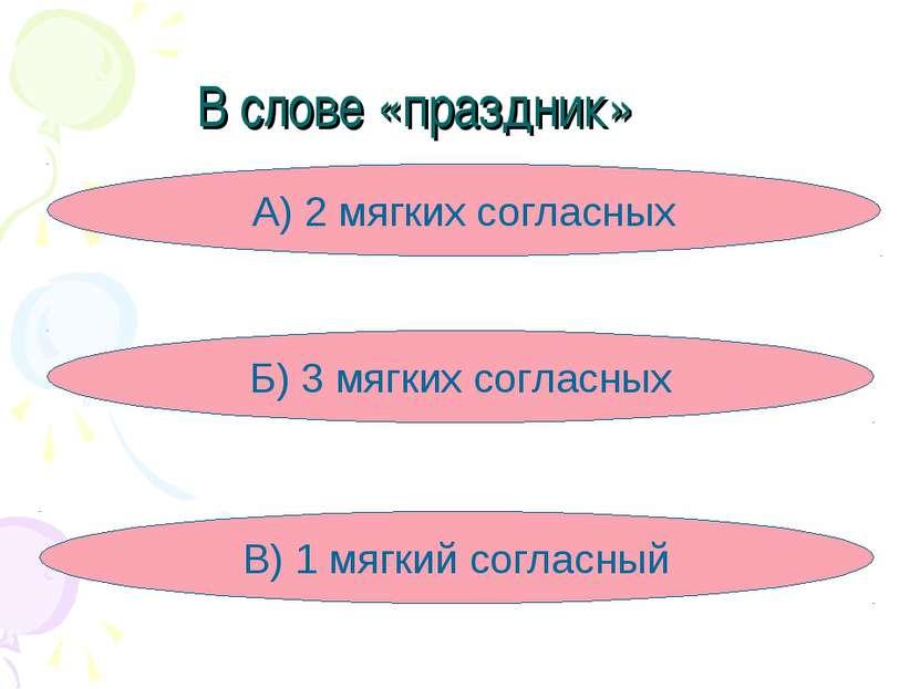 В слове «праздник» А) 2 мягких согласных Б) 3 мягких согласных В) 1 мягкий со...