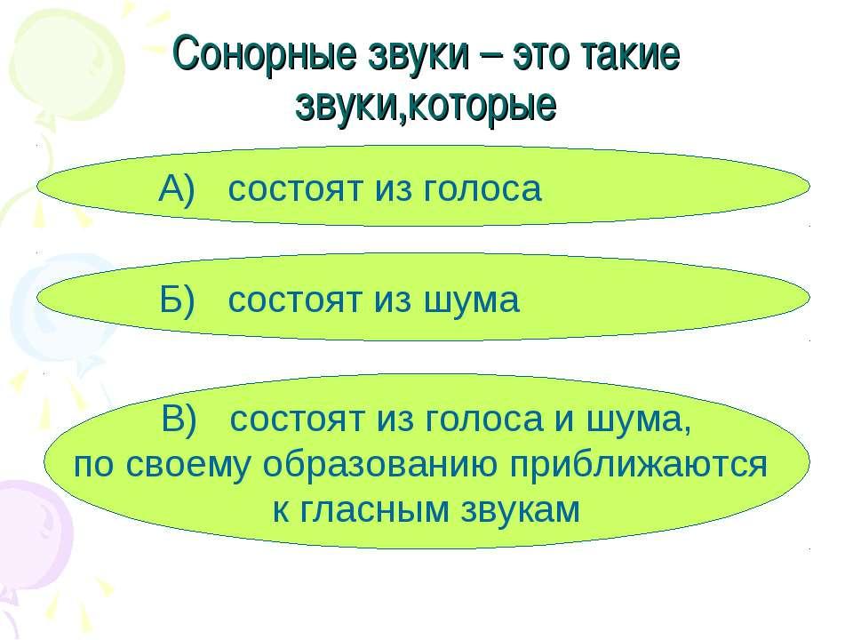 Сонорные звуки – это такие звуки,которые А) состоят из голоса Б) состоят из ш...