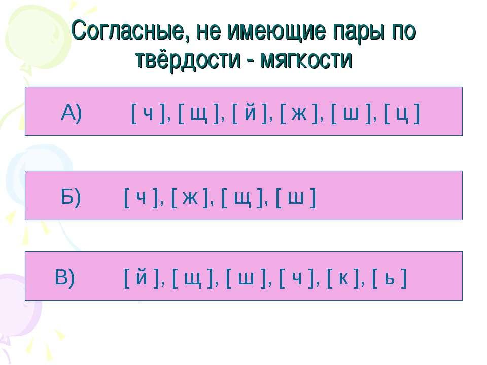 Согласные, не имеющие пары по твёрдости - мягкости А) [ ч ], [ щ ], [ й ], [ ...