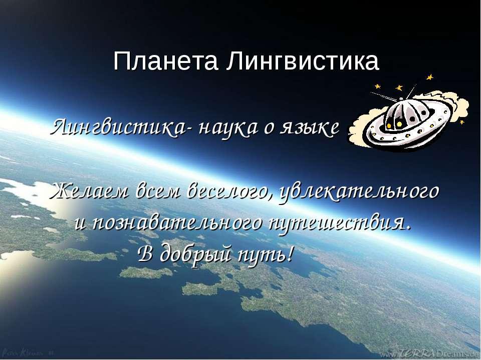 Планета Лингвистика Лингвистика- наука о языке Желаем всем веселого, увлекате...
