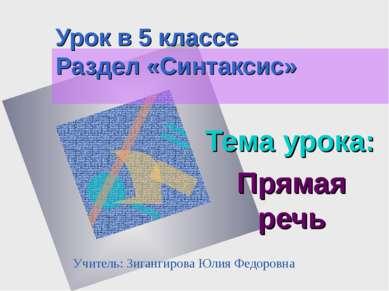 Урок в 5 классе Раздел «Синтаксис» Тема урока: Прямая речь Учитель: Зигангиро...
