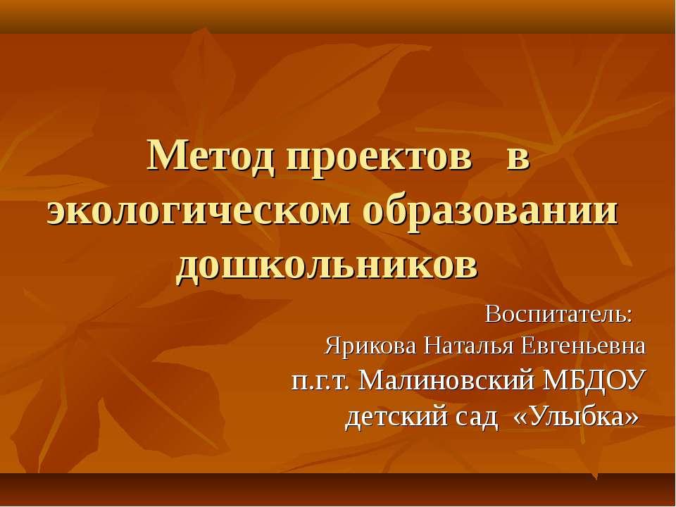 Метод проектов в экологическом образовании дошкольников Воспитатель: Ярикова ...