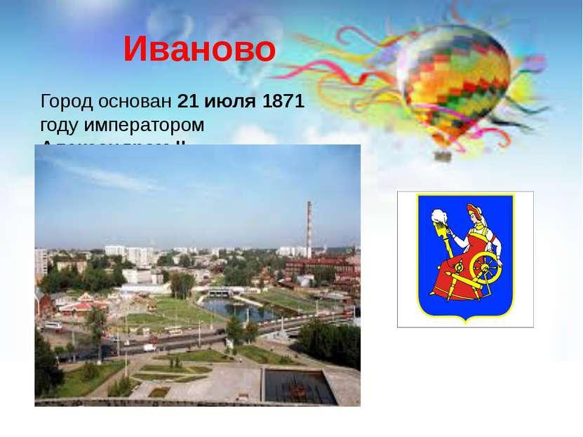Иваново Город основан 21 июля 1871 году императором Александром II.