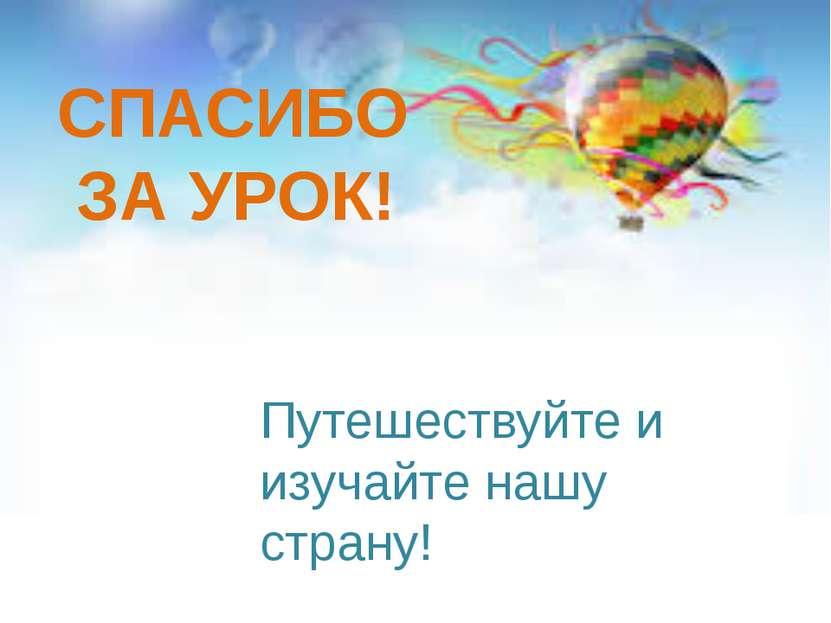 СПАСИБО ЗА УРОК! Путешествуйте и изучайте нашу страну!
