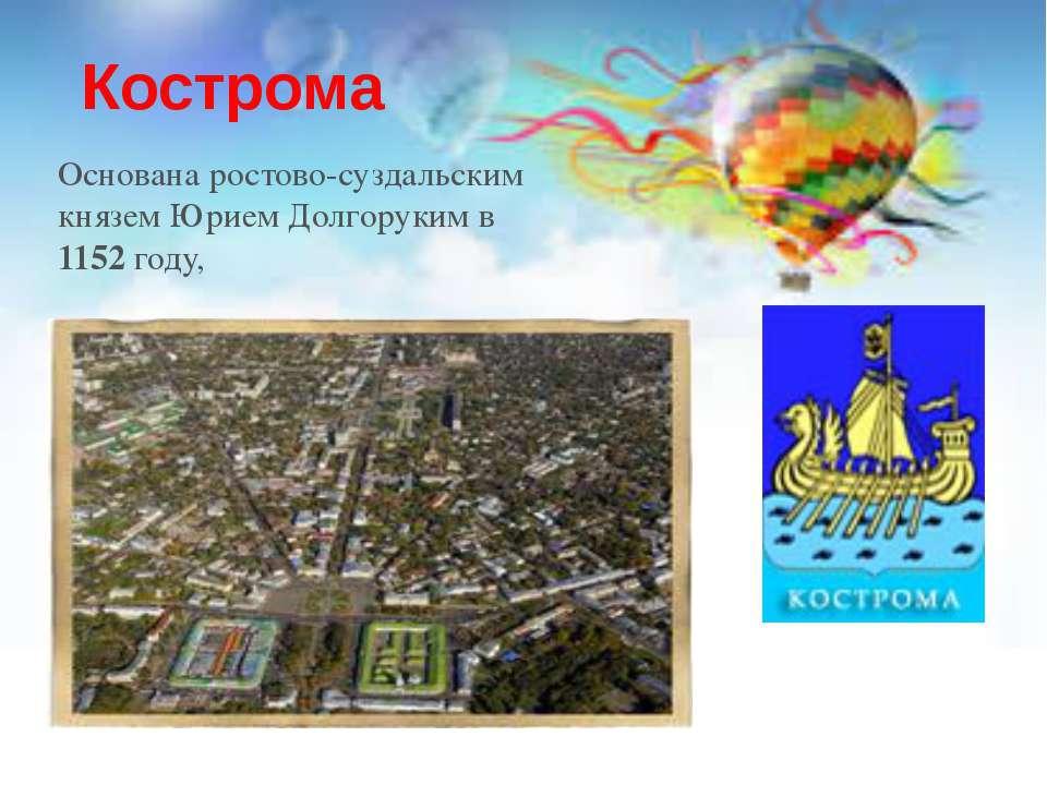 Кострома Основана ростово-суздальским князем Юрием Долгоруким в 1152 году,