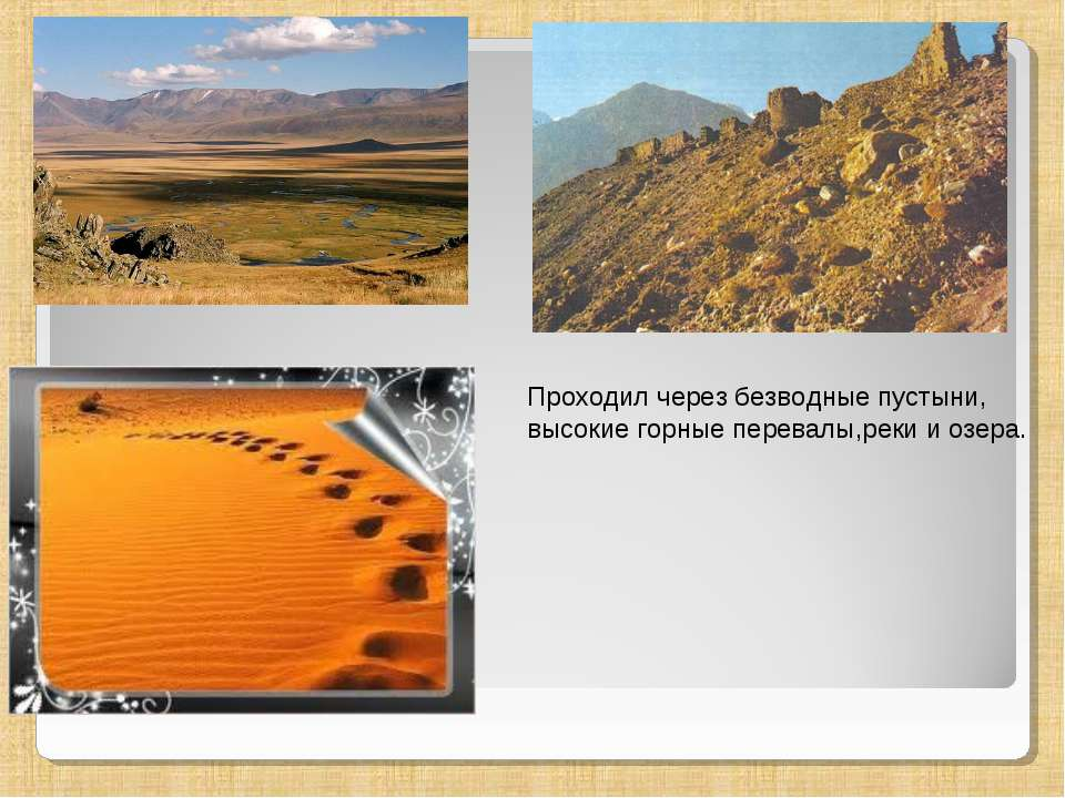 Проходил через безводные пустыни, высокие горные перевалы,реки и озера.