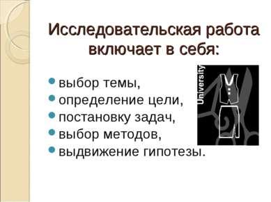 Исследовательская работа включает в себя: выбор темы, определение цели, поста...