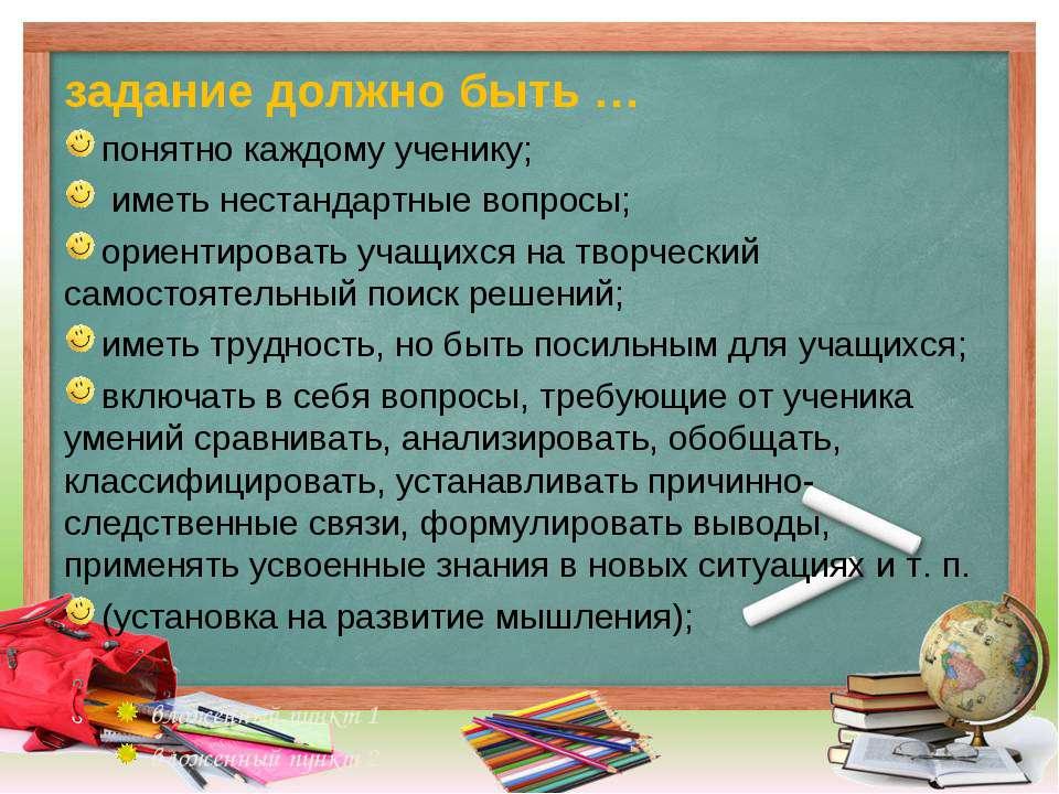 задание должно быть … понятно каждому ученику; иметь нестандартные вопросы; о...