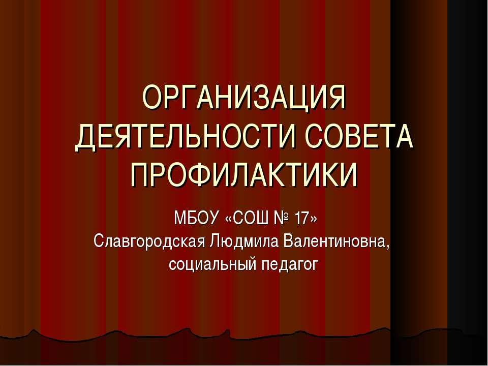 ОРГАНИЗАЦИЯ ДЕЯТЕЛЬНОСТИ СОВЕТА ПРОФИЛАКТИКИ МБОУ «СОШ № 17» Славгородская Лю...