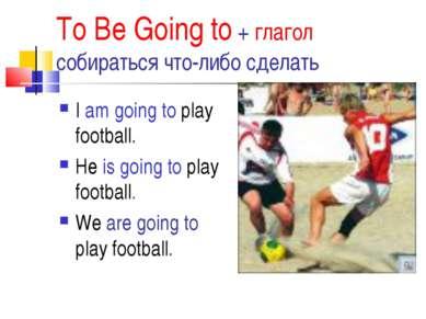 To Be Going to + глагол собираться что-либо сделать I am going to play footba...