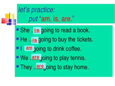 "let's practice: put ""am, is, are."" She ….. going to read a book. He ….. going..."