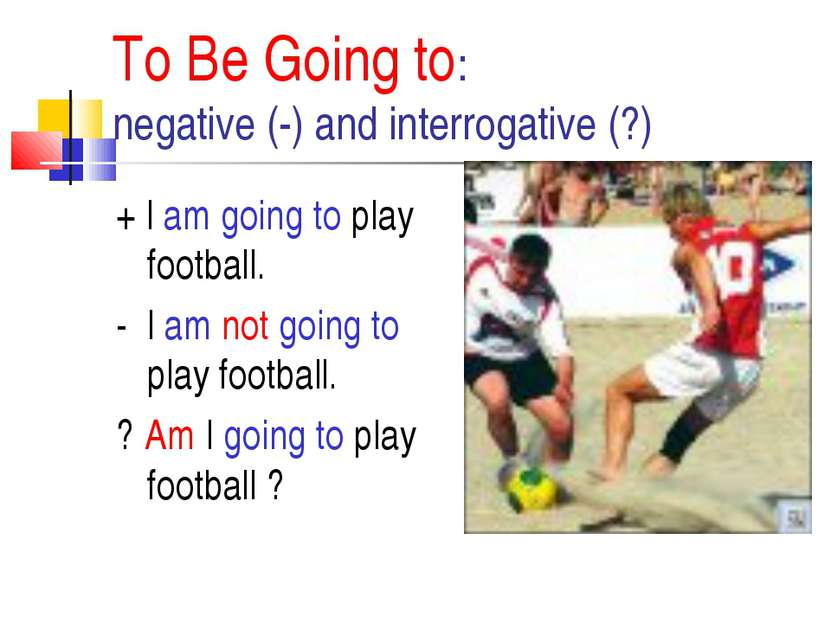 To Be Going to: negative (-) and interrogative (?) + I am going to play footb...