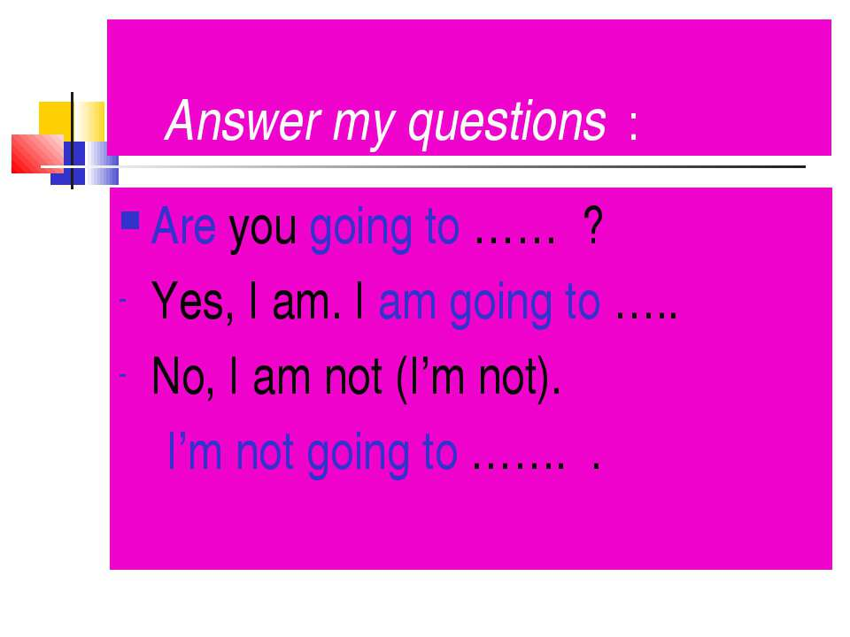 Answer my questions : Are you going to …… ? Yes, I am. I am going to ….. No, ...