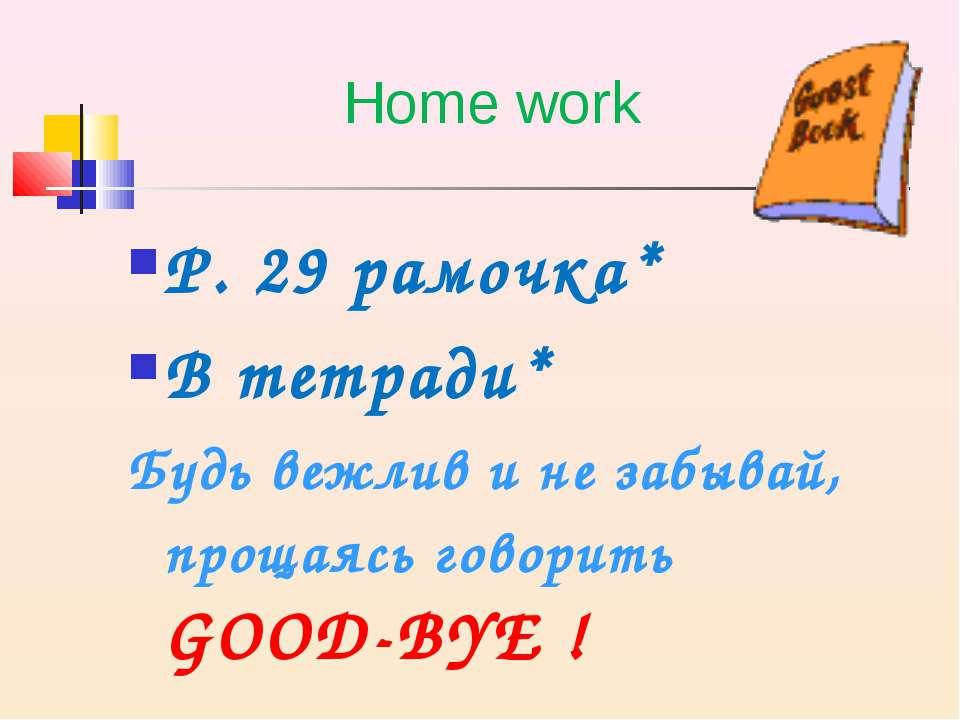 Home work P. 29 рамочка* В тетради* Будь вежлив и не забывай, прощаясь говори...