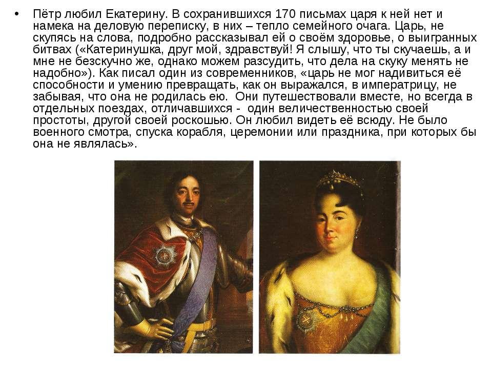 Пётр любил Екатерину. В сохранившихся 170 письмах царя к ней нет и намека на ...