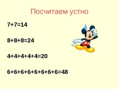 Посчитаем устно 7+7=14 8+8+8=24 4+4+4+4+4=20 6+6+6+6+6+6+6+6=48
