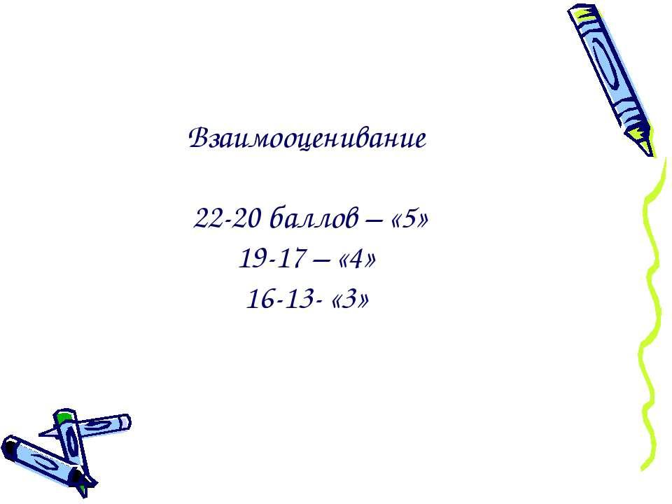 Взаимооценивание 22-20 баллов – «5» 19-17 – «4» 16-13- «3»