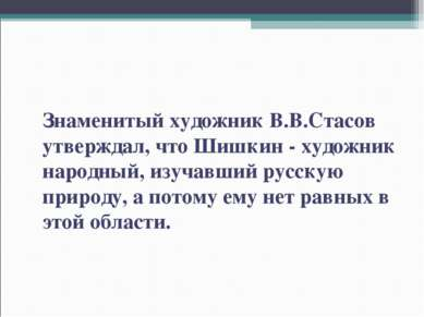 Знаменитый художник В.В.Стасов утверждал, что Шишкин - художник народный, изу...