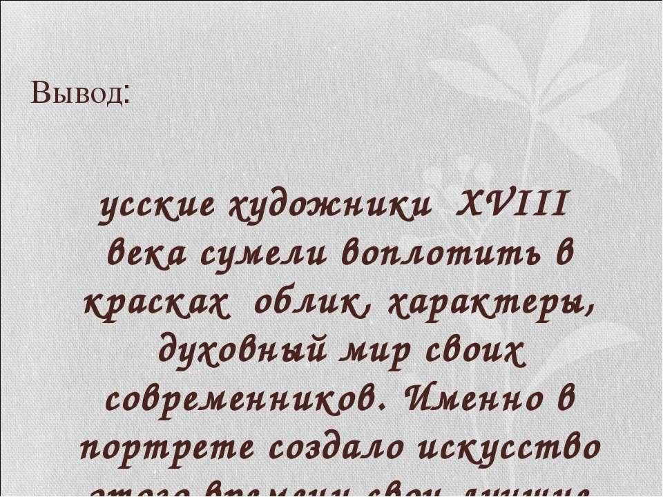 Вывод: Русские художники XVIII века сумели воплотить в красках облик, характе...