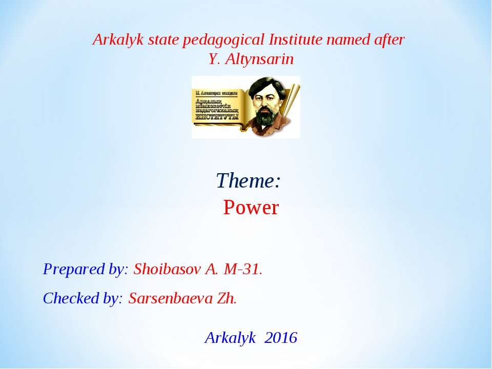 Arkalyk state pedagogical Institute named after Y. Altynsarin Theme: Power Pr...