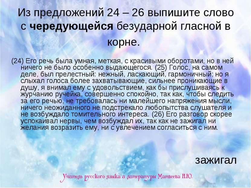 Из предложений 24 – 26 выпишите слово с чередующейся безударной гласной в кор...