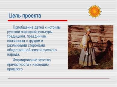 Цель проекта Приобщение детей к истокам русской народной культуры: традициям,...