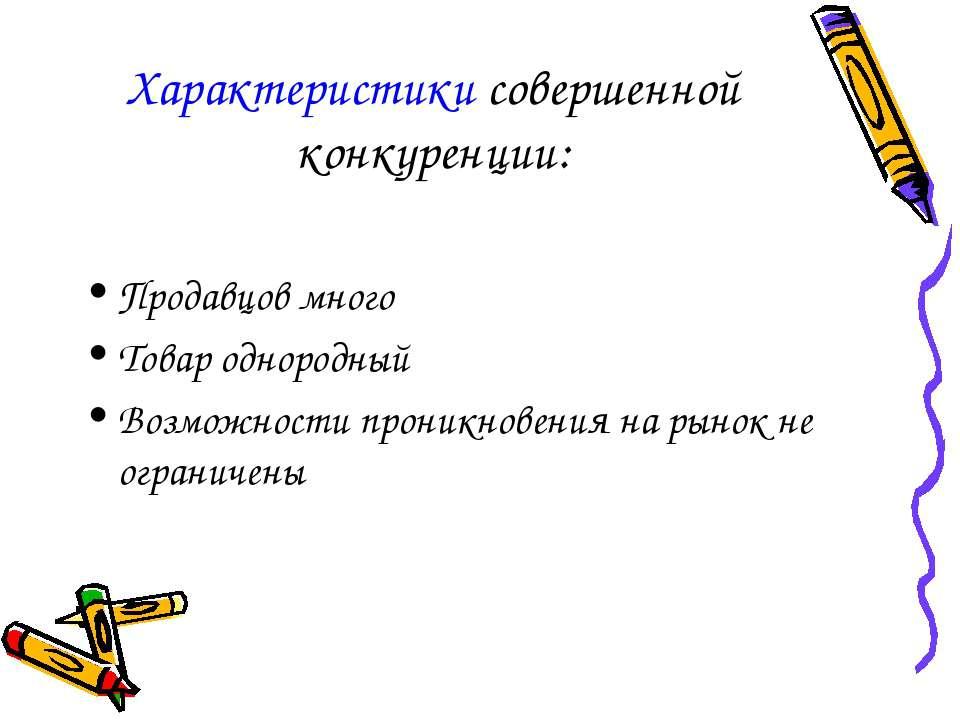 Характеристики совершенной конкуренции: Продавцов много Товар однородный Возм...