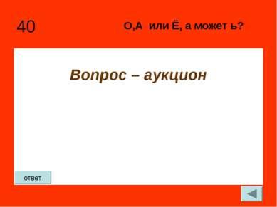 40 Вопрос – аукцион О,А или Ё, а может ь? ответ