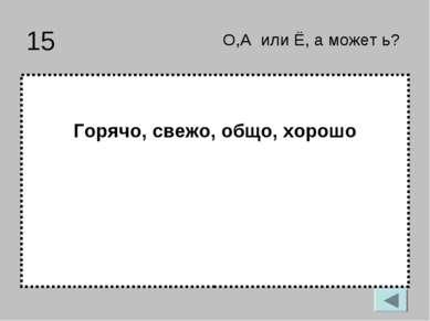 15 Горячо, свежо, общо, хорошо О,А или Ё, а может ь?