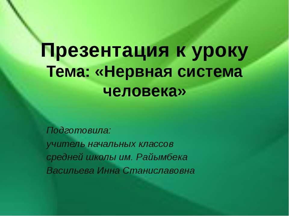Презентация к уроку Тема: «Нервная система человека» Подготовила: учитель нач...