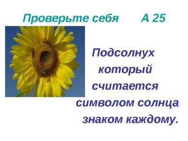 Проверьте себя А 25 Подсолнух который считается символом солнца знаком каждому.