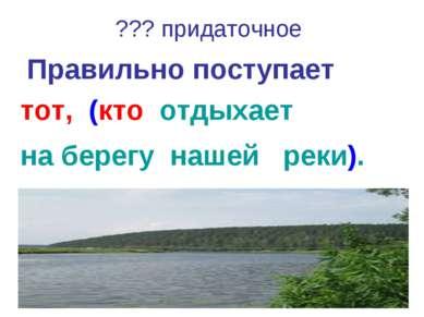 ??? придаточное Правильно поступает тот, (кто отдыхает на берегу нашей реки).