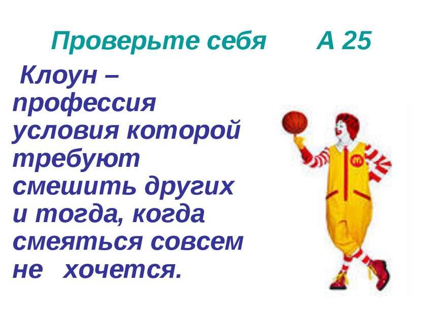 Проверьте себя А 25 Клоун –профессия условия которой требуют смешить других и...