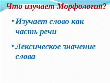 Что изучает Морфология? Изучает слово как часть речи Лексическое значение слова