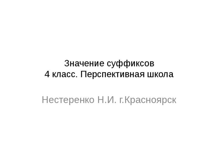 Значение суффиксов 4 класс. Перспективная школа Нестеренко Н.И. г.Красноярск