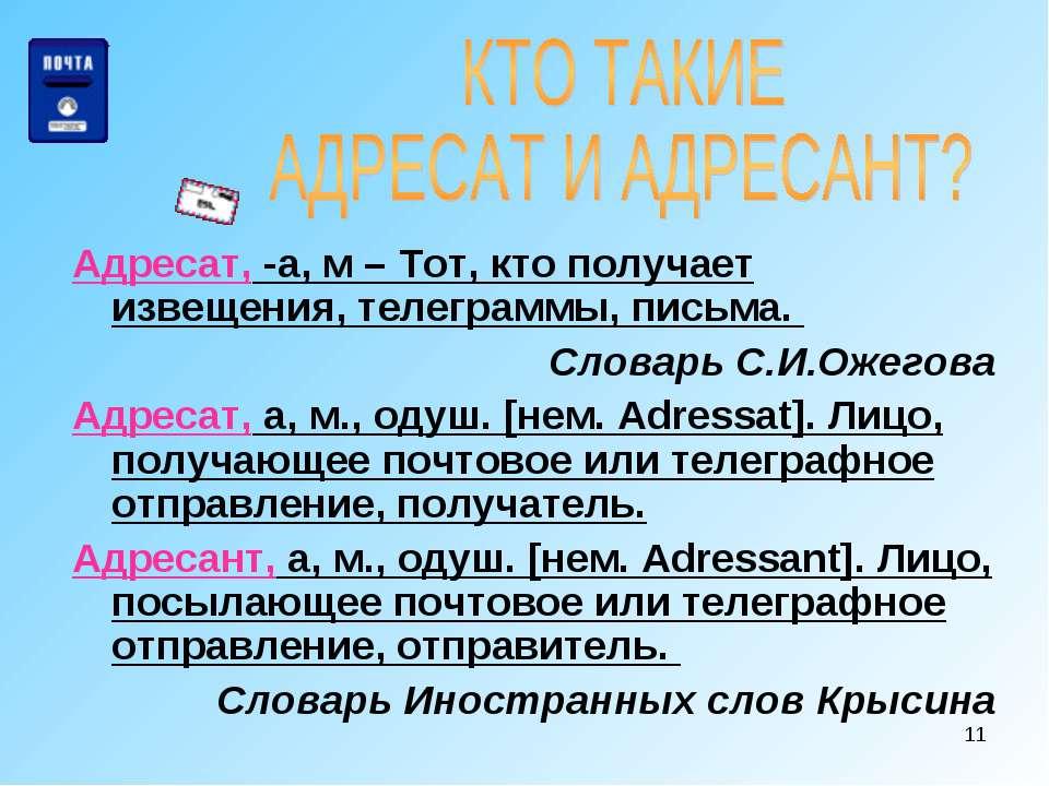 * Адресат, -а, м – Тот, кто получает извещения, телеграммы, письма. Словарь С...