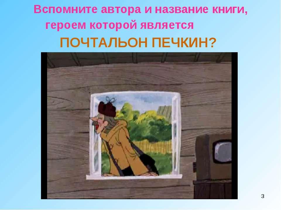 * Вспомните автора и название книги, героем которой является ПОЧТАЛЬОН ПЕЧКИН?