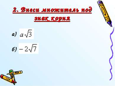 2. Внеси множитель под знак корня а) б)