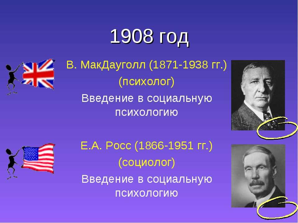 1908 год В. МакДауголл (1871-1938 гг.) (психолог) Введение в социальную психо...