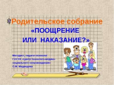 Родительское собрание «ПООЩРЕНИЕ ИЛИ НАКАЗАНИЕ?» Методист, педагог-психолог Г...