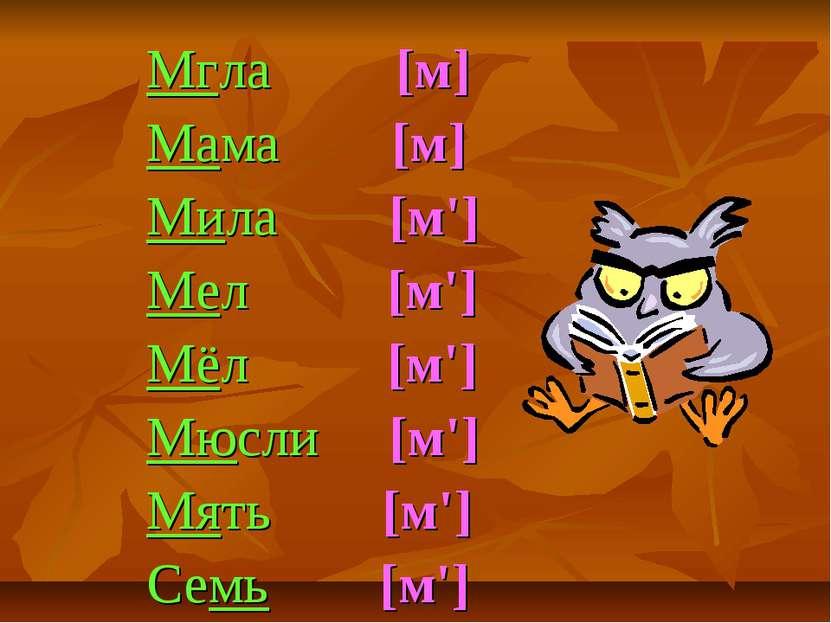 Мгла [м] Мама [м] Мила [м'] Мел [м'] Мёл [м'] Мюсли [м'] Мять [м'] Семь [м']