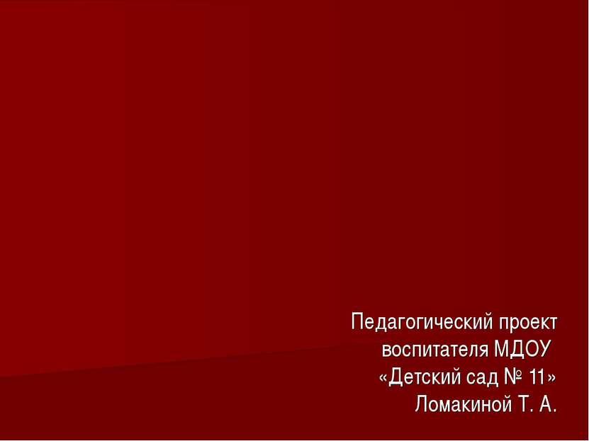 Педагогический проект воспитателя МДОУ «Детский сад № 11» Ломакиной Т. А.
