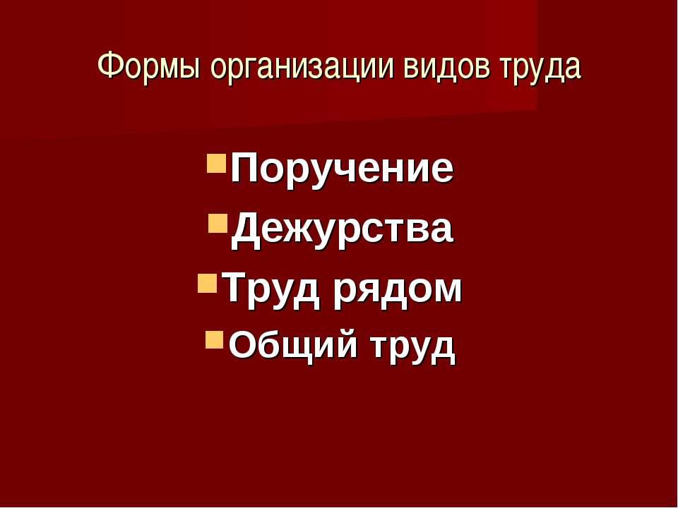 Формы организации видов труда Поручение Дежурства Труд рядом Общий труд